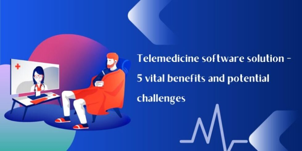 Telemedicine software solution – 5 vital benefits and potential challenges