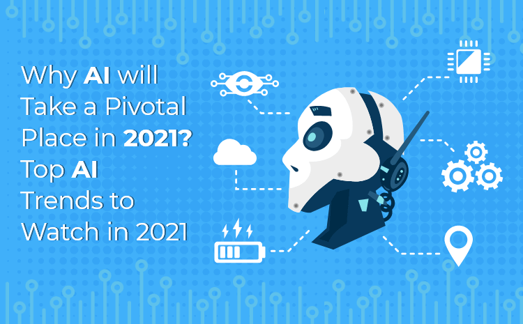 Why AI will take a pivotal place in 2021? Top AI trends to watch in 2021